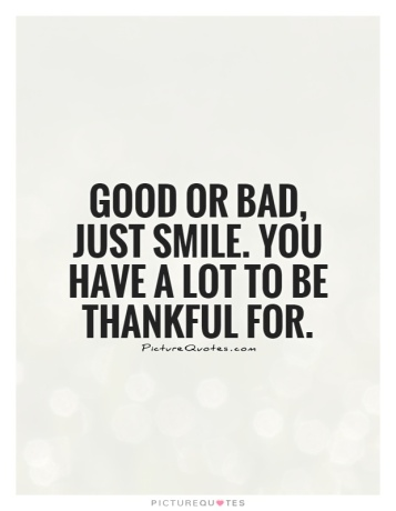 good-or-bad-just-smile-you-have-a-lot-to-be-thankful-for-quote-1